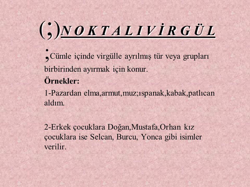 (;)N O K T A L I V İ R G Ü L ;Cümle içinde virgülle ayrılmış tür veya grupları birbirinden ayırmak için konur.