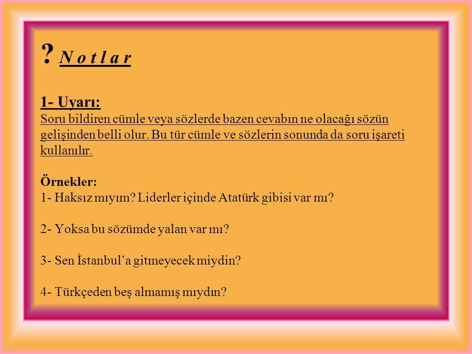 N o t l a r 1- Uyarı: Soru bildiren cümle veya sözlerde bazen cevabın ne olacağı sözün gelişinden belli olur.