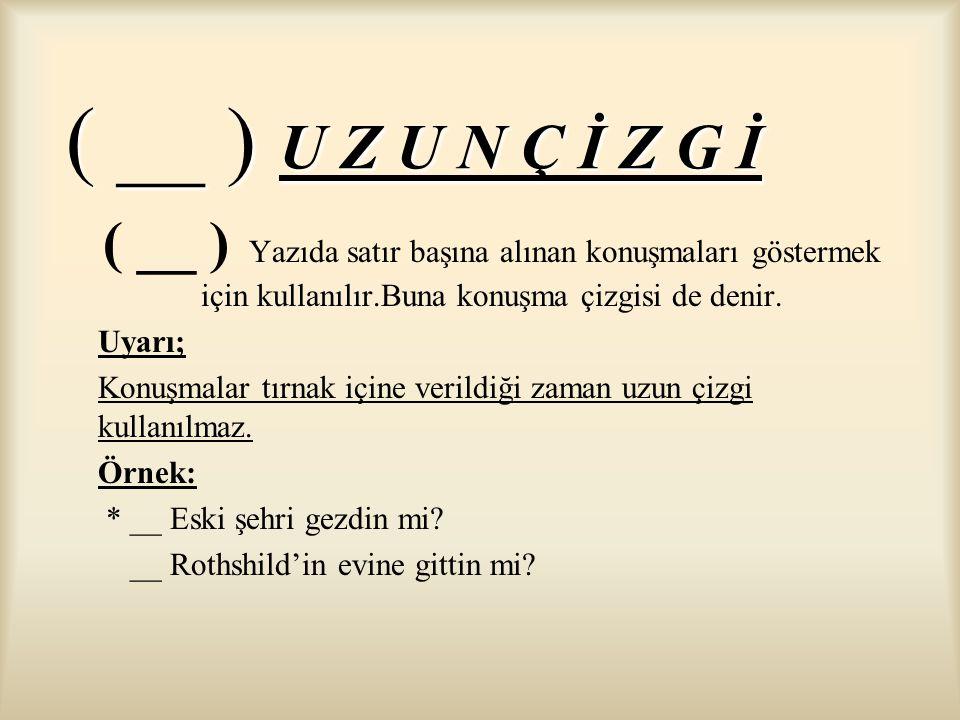 ( __ ) U Z U N Ç İ Z G İ ( __ ) Yazıda satır başına alınan konuşmaları göstermek için kullanılır.Buna konuşma çizgisi de denir.