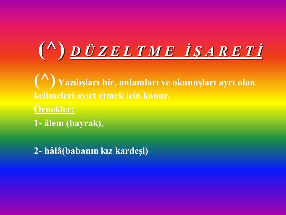 (^) D Ü Z E L T M E İ Ş A R E T İ (^) Yazılışları bir, anlamları ve okunuşları ayrı olan kelimeleri ayırt etmek için konur.