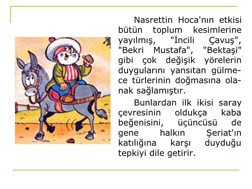 Nasrettin Hoca nın etkisi bütün toplum kesimlerine yayılmış, İncili Çavuş , Bekri Mustafa , Bektaşi gibi çok değişik yörelerin duygularını yansıtan gülme-ce türlerinin doğmasına ola-nak sağlamıştır.