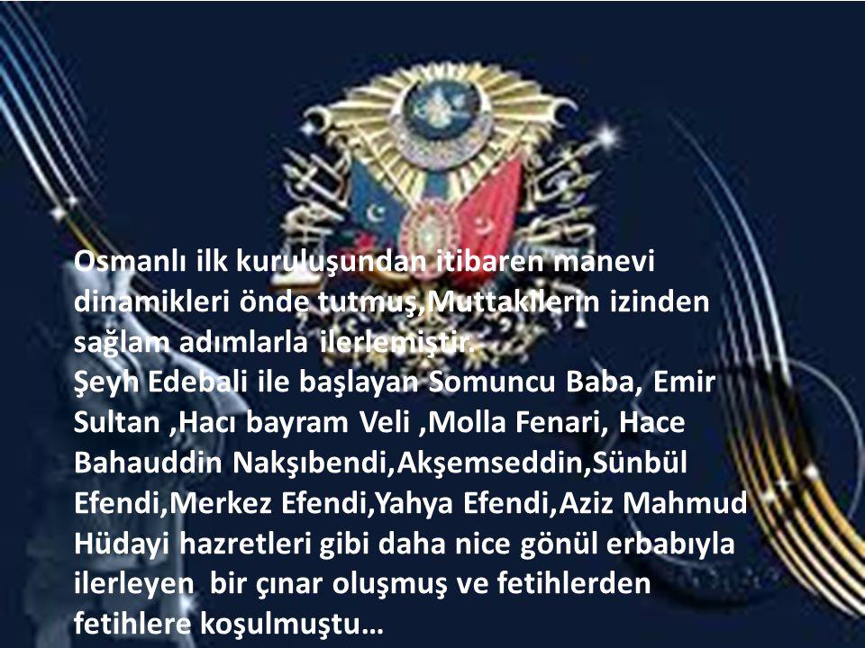 Osmanlı ilk kuruluşundan itibaren manevi dinamikleri önde tutmuş,Muttakilerin izinden sağlam adımlarla ilerlemiştir.