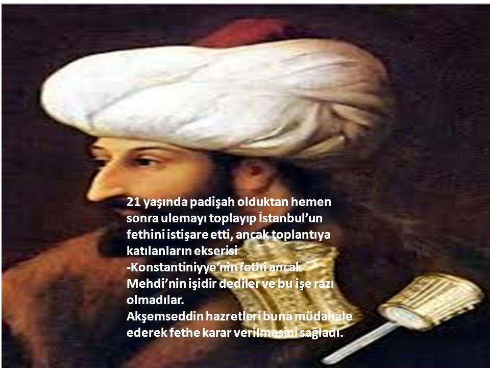 21 yaşında padişah olduktan hemen sonra ulemayı toplayıp İstanbul'un fethini istişare etti, ancak toplantıya katılanların ekserisi
