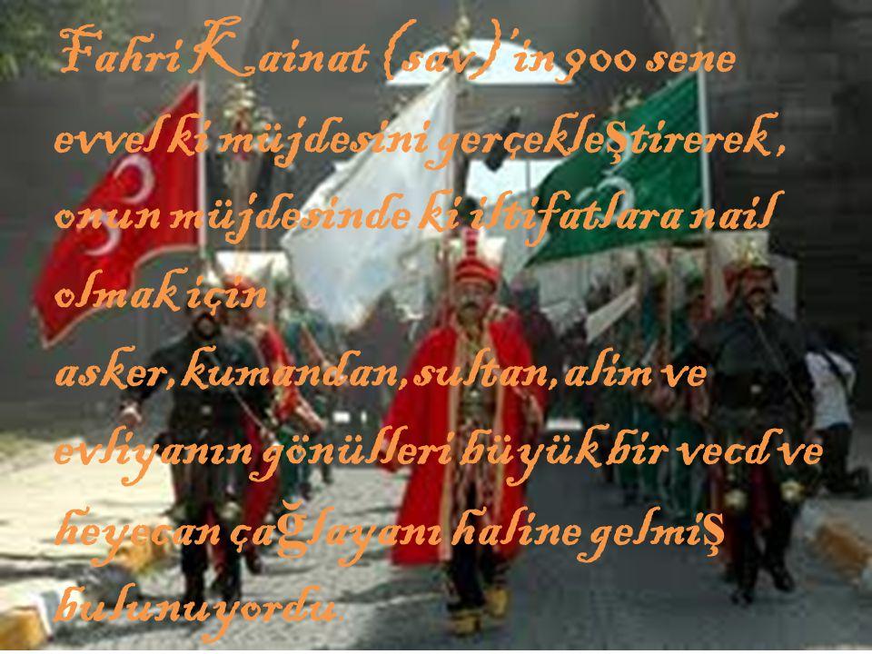 Fahri Kainat (sav)'in 900 sene evvel ki müjdesini gerçekleştirerek , onun müjdesinde ki iltifatlara nail olmak için asker,kumandan,sultan,alim ve evliyanın gönülleri büyük bir vecd ve heyecan çağlayanı haline gelmiş bulunuyordu.