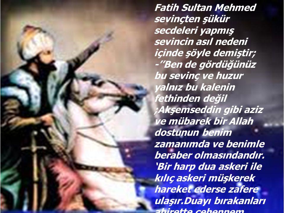 Fatih Sultan Mehmed sevinçten şükür secdeleri yapmış sevincin asıl nedeni içinde şöyle demiştir;