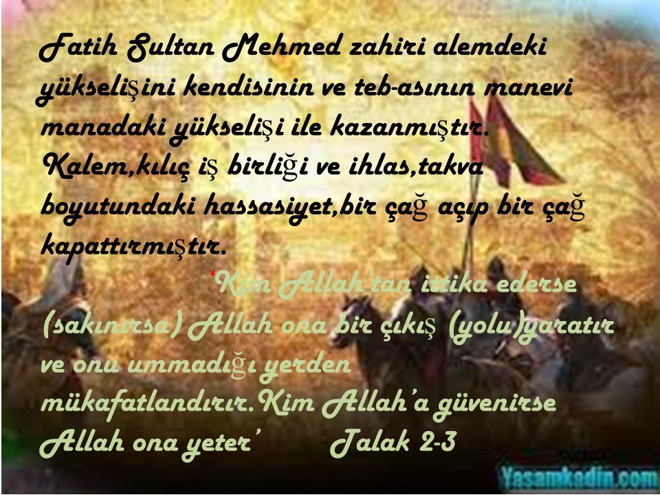 Fatih Sultan Mehmed zahiri alemdeki yükselişini kendisinin ve teb-asının manevi manadaki yükselişi ile kazanmıştır.