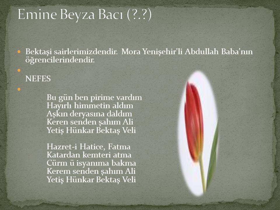 Emine Beyza Bacı ( . ) Bektaşi sairlerimizdendir. Mora Yenişehir li Abdullah Baba nın öğrencilerindendir.