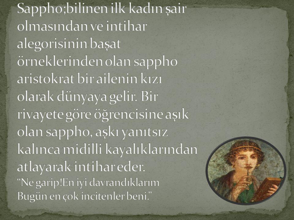Sappho;bilinen ilk kadın şair olmasından ve intihar alegorisinin başat örneklerinden olan sappho aristokrat bir ailenin kızı olarak dünyaya gelir.