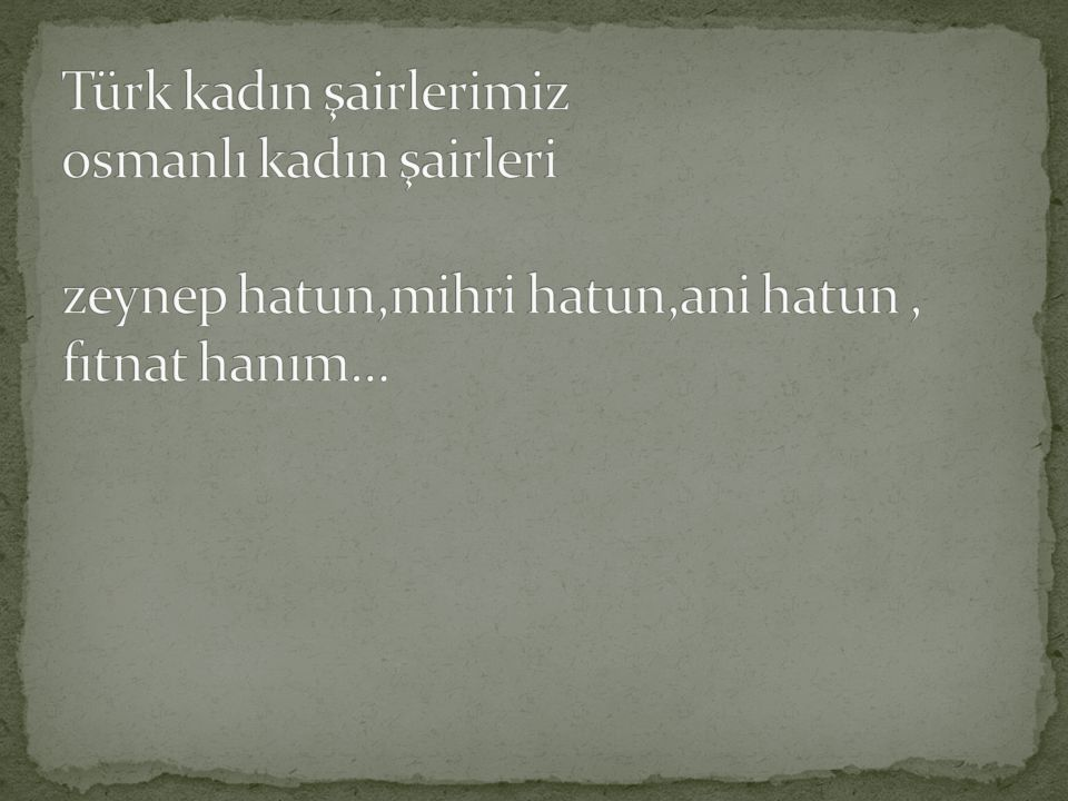 Türk kadın şairlerimiz osmanlı kadın şairleri zeynep hatun,mihri hatun,ani hatun , fıtnat hanım…