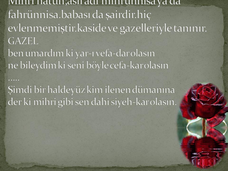 Mihri hatun;asıl adı mihrünnisa ya da fahrünnisa. babası da şairdir