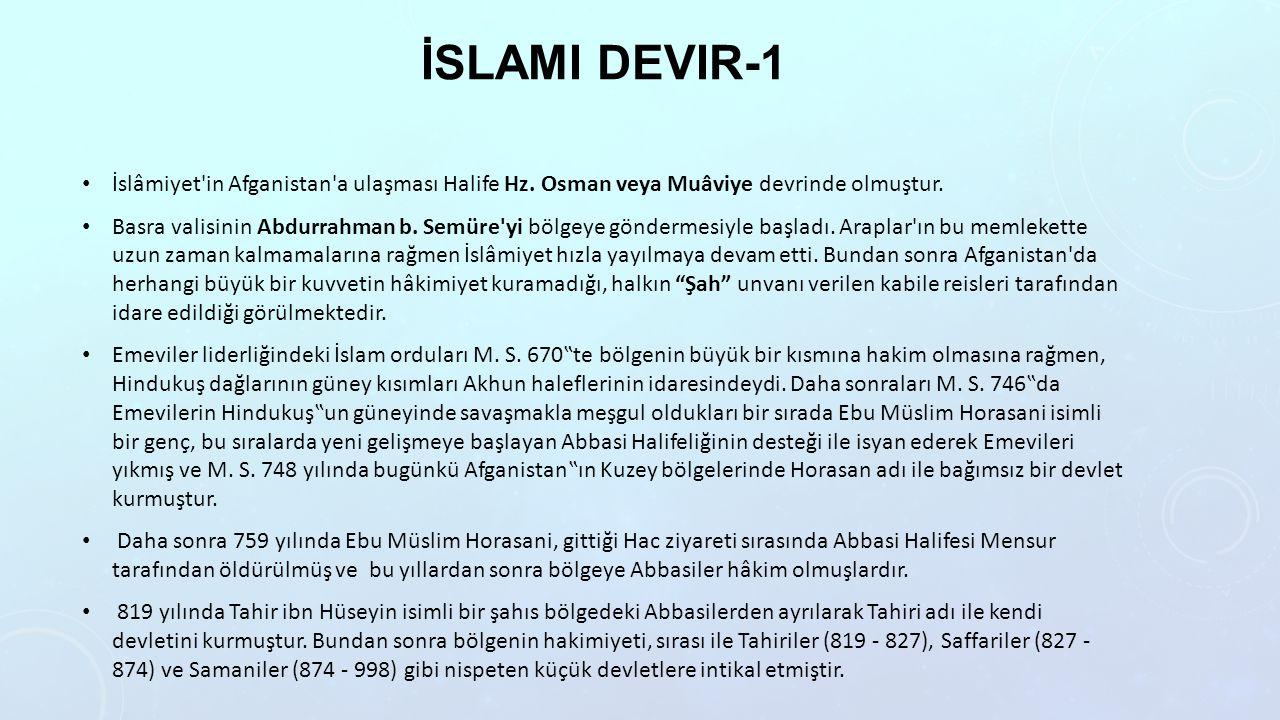 İslami devir-1 İslâmiyet in Afganistan a ulaşması Halife Hz. Osman veya Muâviye devrinde olmuştur.