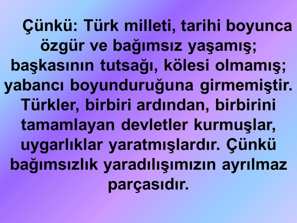 Çünkü: Türk milleti, tarihi boyunca özgür ve bağımsız yaşamış; başkasının tutsağı, kölesi olmamış; yabancı boyunduruğuna girmemiştir.