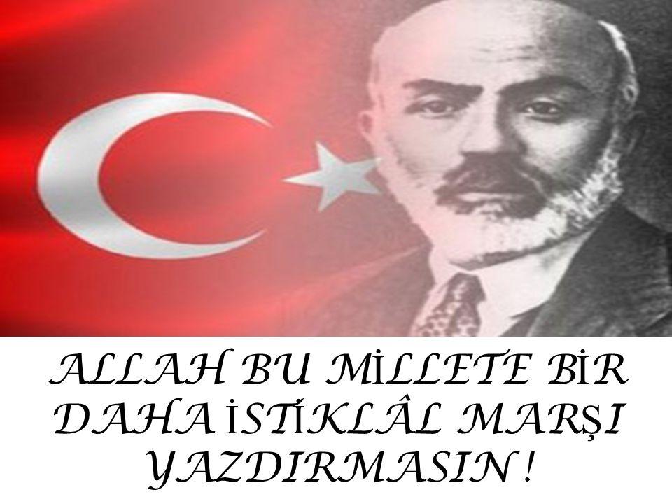 ALLAH BU MİLLETE BİR DAHA İSTİKLÂL MARŞI YAZDIRMASIN !