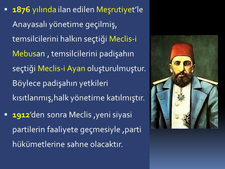 1876 yılında ilan edilen Meşrutiyet'le Anayasalı yönetime geçilmiş, temsilcilerini halkın seçtiği Meclis-i Mebusan , temsilcilerini padişahın seçtiği Meclis-i Ayan oluşturulmuştur. Böylece padişahın yetkileri kısıtlanmış,halk yönetime katılmıştır.