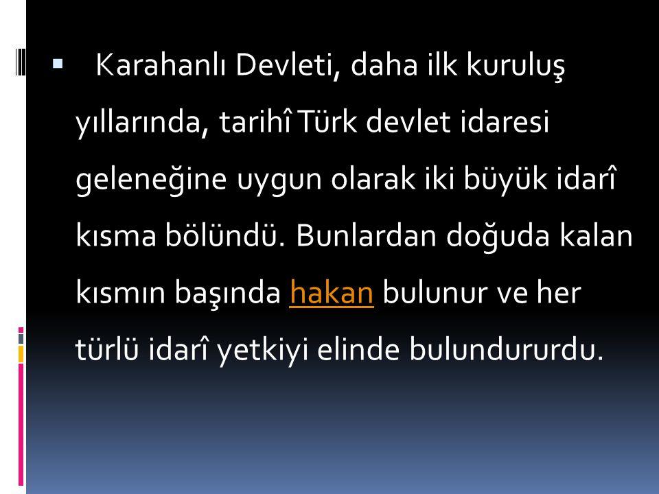 Karahanlı Devleti, daha ilk kuruluş yıllarında, tarihî Türk devlet idaresi geleneğine uygun olarak iki büyük idarî kısma bölündü.