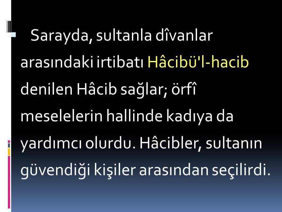 Sarayda, sultanla dîvanlar arasındaki irtibatı Hâcibü l-hacib denilen Hâcib sağlar; örfî meselelerin hallinde kadıya da yardımcı olurdu.
