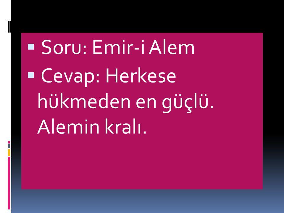 Soru: Emir-i Alem Cevap: Herkese hükmeden en güçlü. Alemin kralı.