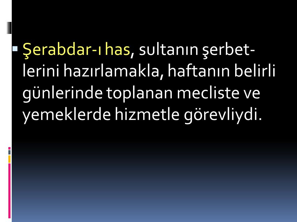 Şerabdar-ı has, sultanın şerbet- lerini hazırlamakla, haftanın belirli günlerinde toplanan mecliste ve yemeklerde hizmetle görevliydi.