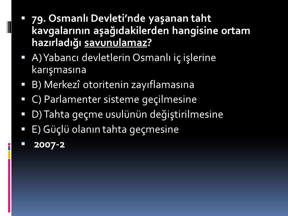 79. Osmanlı Devleti'nde yaşanan taht kavgalarının aşağıdakilerden hangisine ortam hazırladığı savunulamaz