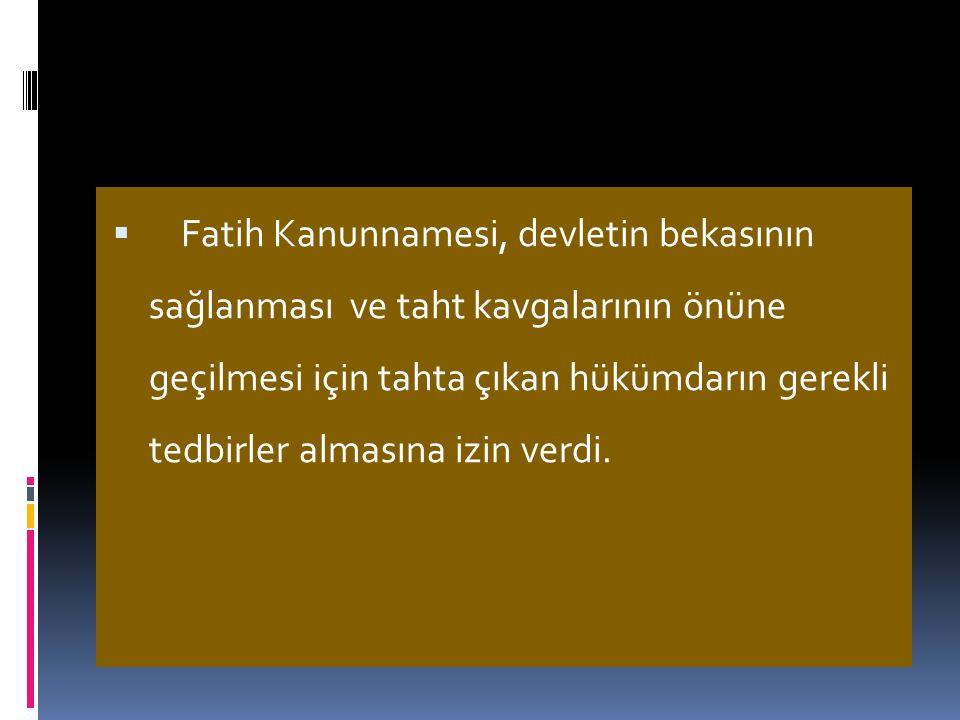 Fatih Kanunnamesi, devletin bekasının sağlanması ve taht kavgalarının önüne geçilmesi için tahta çıkan hükümdarın gerekli tedbirler almasına izin verdi.