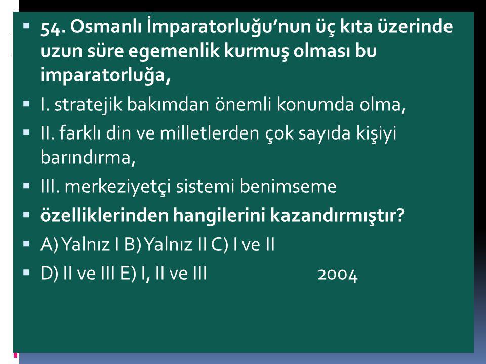 54. Osmanlı İmparatorluğu'nun üç kıta üzerinde uzun süre egemenlik kurmuş olması bu imparatorluğa,