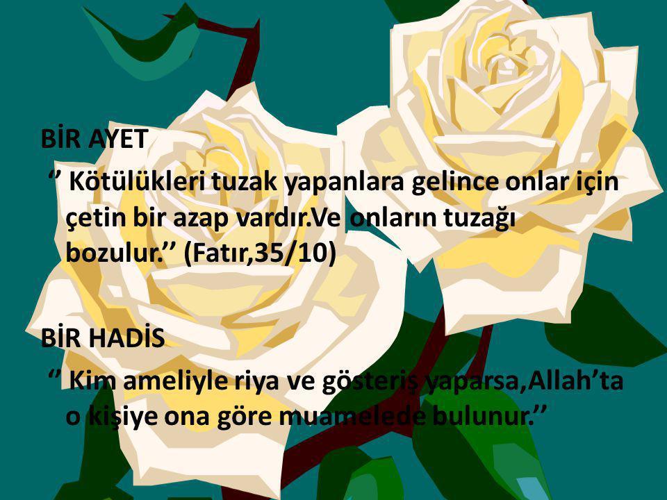 BİR AYET '' Kötülükleri tuzak yapanlara gelince onlar için çetin bir azap vardır.Ve onların tuzağı bozulur.'' (Fatır,35/10) BİR HADİS '' Kim ameliyle riya ve gösteriş yaparsa,Allah'ta o kişiye ona göre muamelede bulunur.''