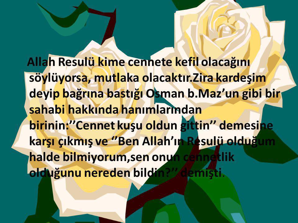 Allah Resulü kime cennete kefil olacağını söylüyorsa, mutlaka olacaktır.Zira kardeşim deyip bağrına bastığı Osman b.Maz'un gibi bir sahabi hakkında hanımlarından birinin:''Cennet kuşu oldun gittin'' demesine karşı çıkmış ve ''Ben Allah'ın Resulü olduğum halde bilmiyorum,sen onun cennetlik olduğunu nereden bildin '' demişti.