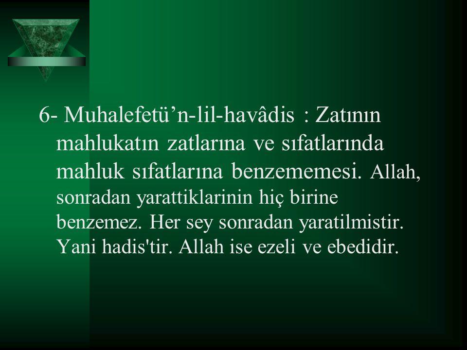 6- Muhalefetü'n-lil-havâdis : Zatının mahlukatın zatlarına ve sıfatlarında mahluk sıfatlarına benzememesi.