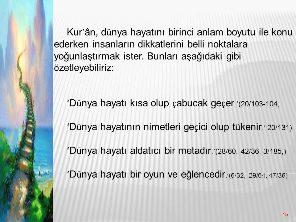 Kur'ân, dünya hayatını birinci anlam boyutu ile konu ederken insanların dikkatlerini belli noktalara yoğunlaştırmak ister. Bunları aşağıdaki gibi özetleyebiliriz: