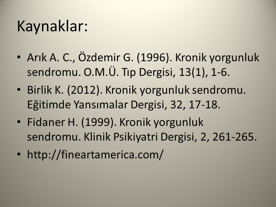 Kaynaklar: Arık A. C., Özdemir G. (1996). Kronik yorgunluk sendromu. O.M.Ü. Tıp Dergisi, 13(1), 1-6.