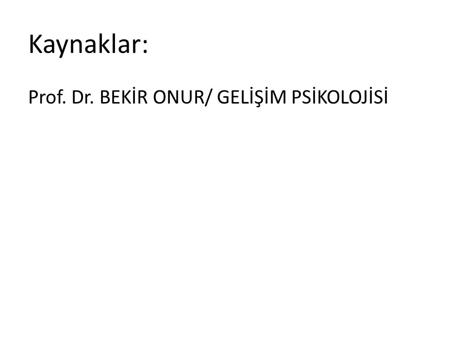 Kaynaklar: Prof. Dr. BEKİR ONUR/ GELİŞİM PSİKOLOJİSİ