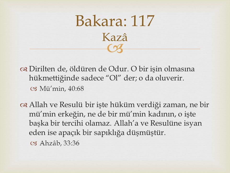 Bakara: 117 Kazâ Dirilten de, öldüren de Odur. O bir işin olmasına hükmettiğinde sadece Ol der; o da oluverir.