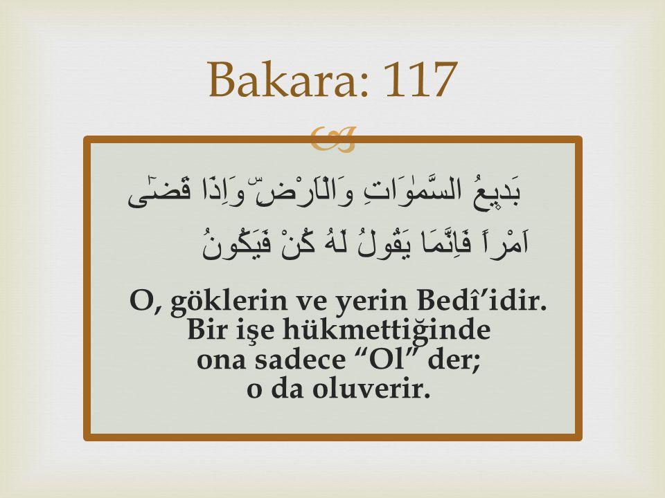 Bakara: 117 بَد۪يعُ السَّمٰوَاتِ وَالْاَرْضِۜ وَاِذَا قَضٰٓى اَمْراً فَاِنَّمَا يَقُولُ لَهُ كُنْ فَيَكُونُ