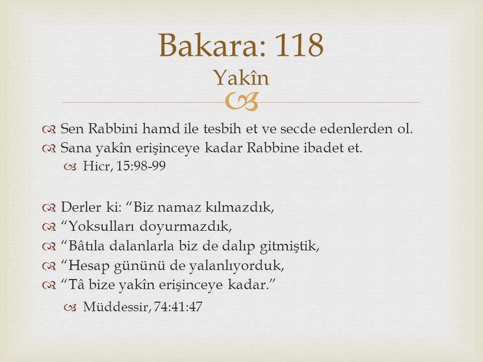 Bakara: 118 Yakîn Sen Rabbini hamd ile tesbih et ve secde edenlerden ol. Sana yakîn erişinceye kadar Rabbine ibadet et.