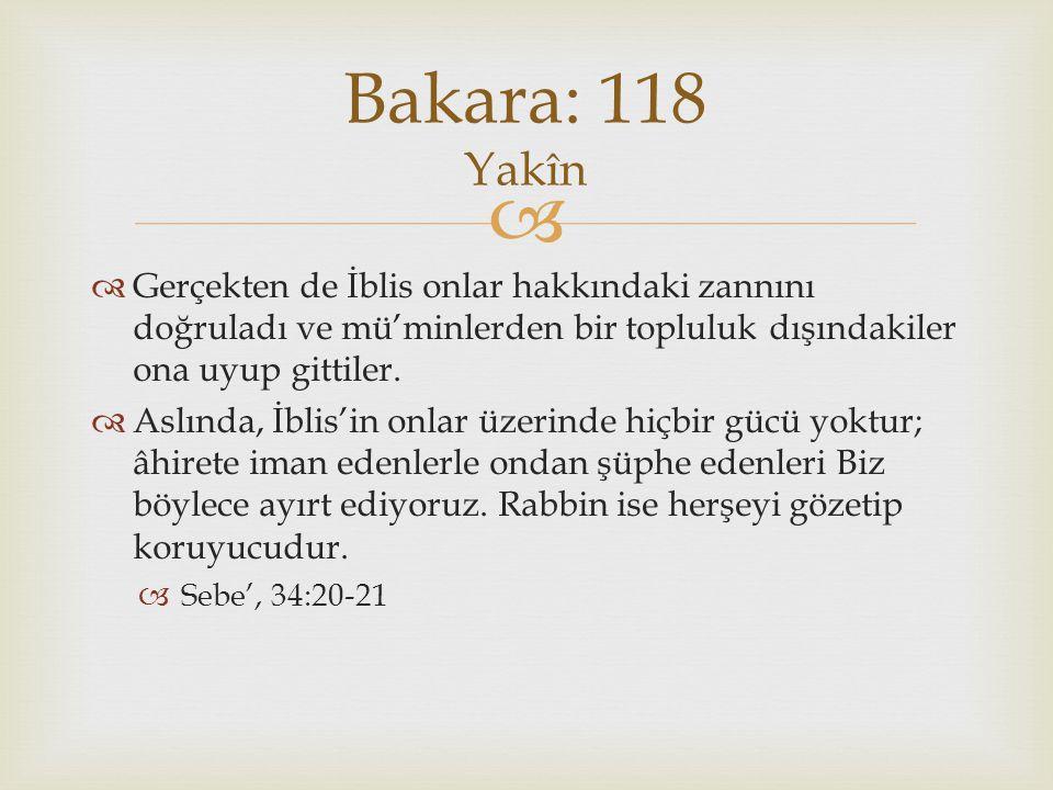 Bakara: 118 Yakîn Gerçekten de İblis onlar hakkındaki zannını doğruladı ve mü'minlerden bir topluluk dışındakiler ona uyup gittiler.