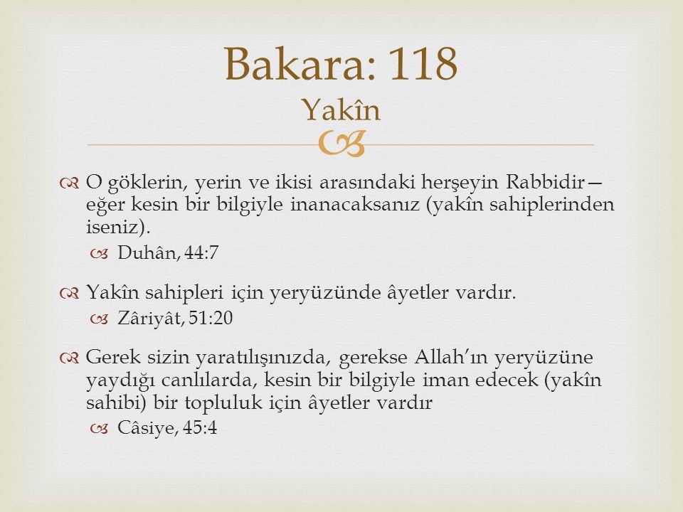 Bakara: 118 Yakîn O göklerin, yerin ve ikisi arasındaki herşeyin Rabbidir—eğer kesin bir bilgiyle inanacaksanız (yakîn sahiplerinden iseniz).