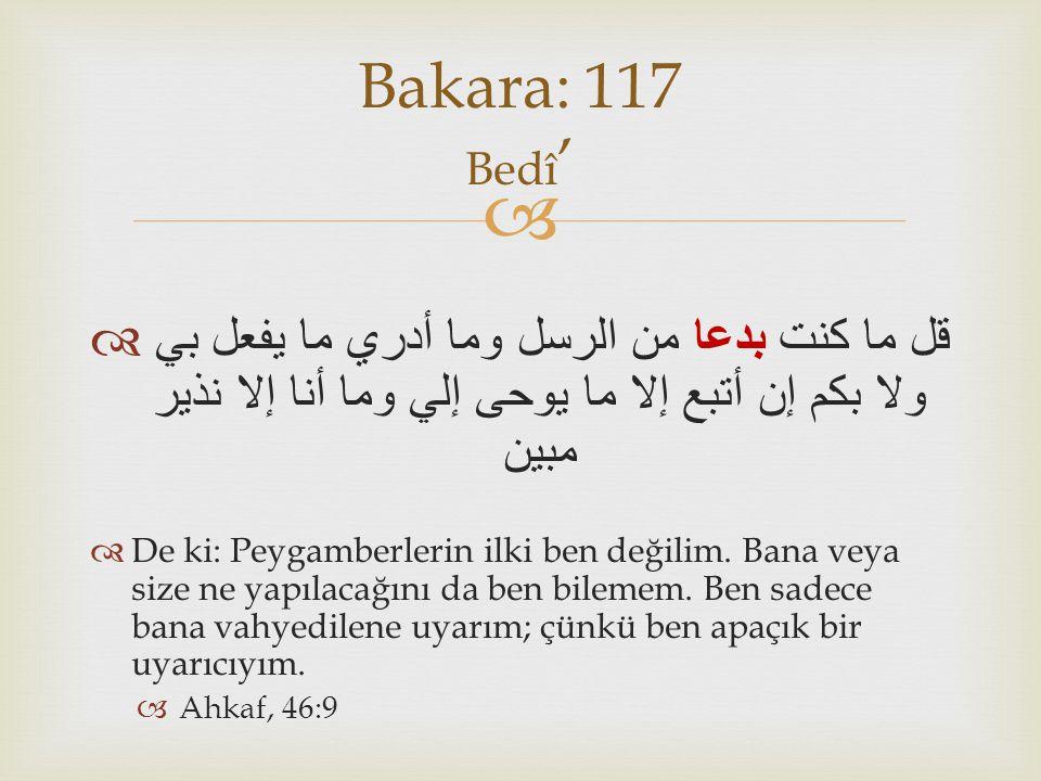 Bakara: 117 Bedî' قل ما كنت بدعا من الرسل وما أدري ما يفعل بي ولا بكم إن أتبع إلا ما يوحى إلي وما أنا إلا نذير مبين.