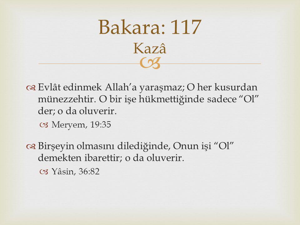 Bakara: 117 Kazâ Evlât edinmek Allah'a yaraşmaz; O her kusurdan münezzehtir. O bir işe hükmettiğinde sadece Ol der; o da oluverir.
