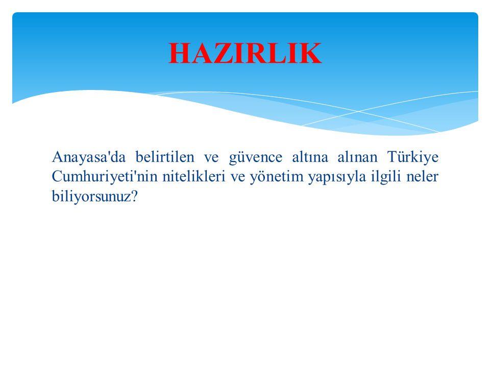 HAZIRLIK Anayasa da belirtilen ve güvence altına alınan Türkiye Cumhuriyeti nin nitelikleri ve yönetim yapısıyla ilgili neler biliyorsunuz