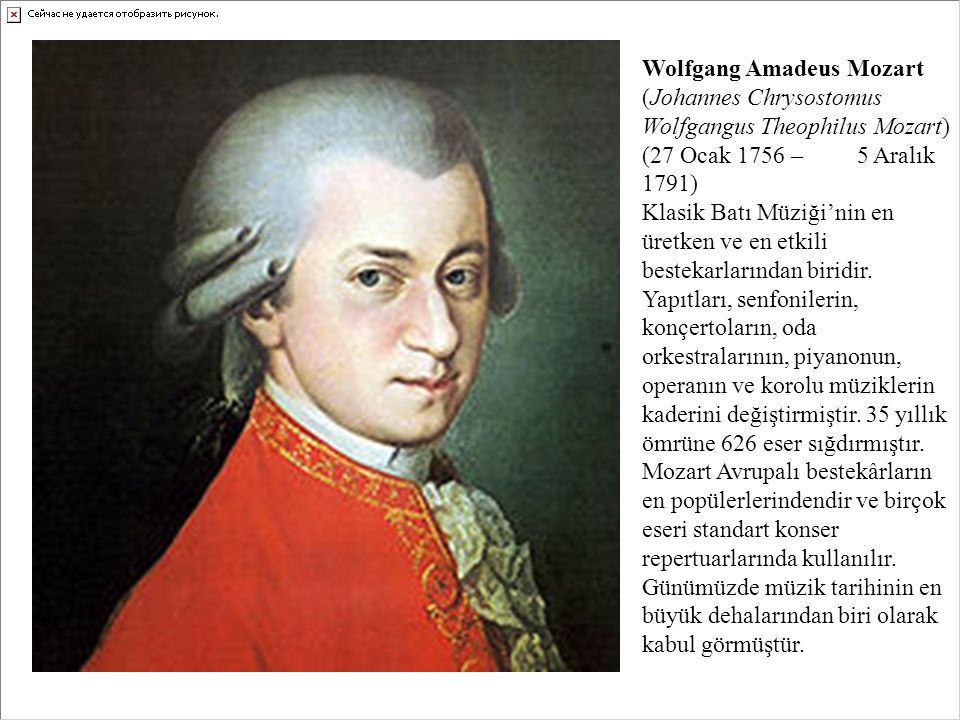 Wolfgang Amadeus Mozart (Johannes Chrysostomus Wolfgangus Theophilus Mozart) (27 Ocak 1756 – 5 Aralık 1791) Klasik Batı Müziği'nin en üretken ve en etkili bestekarlarından biridir.