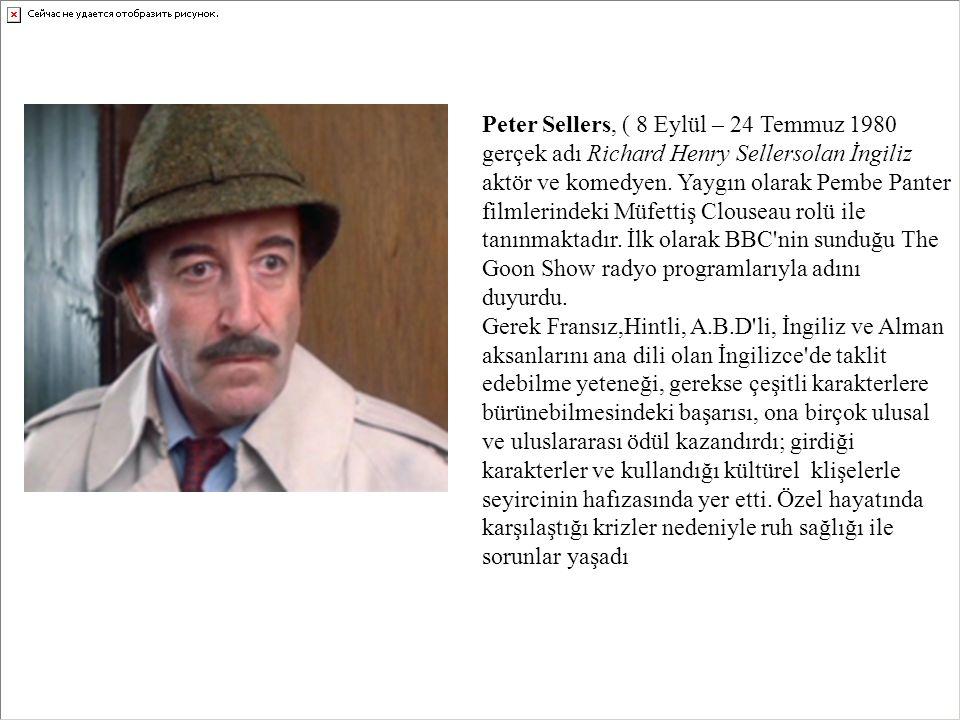 Peter Sellers, ( 8 Eylül – 24 Temmuz 1980 gerçek adı Richard Henry Sellersolan İngiliz aktör ve komedyen. Yaygın olarak Pembe Panter filmlerindeki Müfettiş Clouseau rolü ile tanınmaktadır. İlk olarak BBC nin sunduğu The Goon Show radyo programlarıyla adını duyurdu.