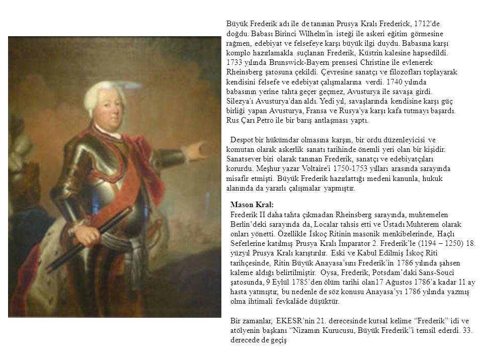 Büyük Frederik adı ile de tanınan Prusya Kralı Frederick, 1712 de doğdu. Babası Birinci Wilhelm in isteği ile askeri eğitim görmesine rağmen, edebiyat ve felsefeye karşı büyük ilgi duydu. Babasına karşı komplo hazırlamakla suçlanan Frederik, Küstrin kalesine hapsedildi. 1733 yılında Brunswick-Bayern prensesi Christine ile evlenerek Rheinsberg şatosuna çekildi. Çevresine sanatçı ve filozofları toplayarak kendisini felsefe ve edebiyat çalışmalarına verdi. 1740 yılında babasının yerine tahta geçer geçmez, Avusturya ile savaşa girdi. Silezya ı Avusturya dan aldı. Yedi yıl, savaşlarında kendisine karşı güç birliği yapan Avusturya, Fransa ve Rusya ya karşı kafa tutmayı başardı. Rus Çarı Petro ile bir barış antlaşması yaptı. Despot bir hükümdar olmasına karşın, bir ordu düzenleyicisi ve komutan olarak askerlik sanatı tarihinde önemli yeri olan bir kişidir. Sanatsever biri olarak tanınan Frederik, sanatçı ve edebiyatçıları korurdu. Meşhur yazar Voltaire i 1750-1753 yılları arasında sarayında misafir etmişti. Büyük Frederik hazırlattığı medeni kanunla, hukuk alanında da yararlı çalışmalar yapmıştır.