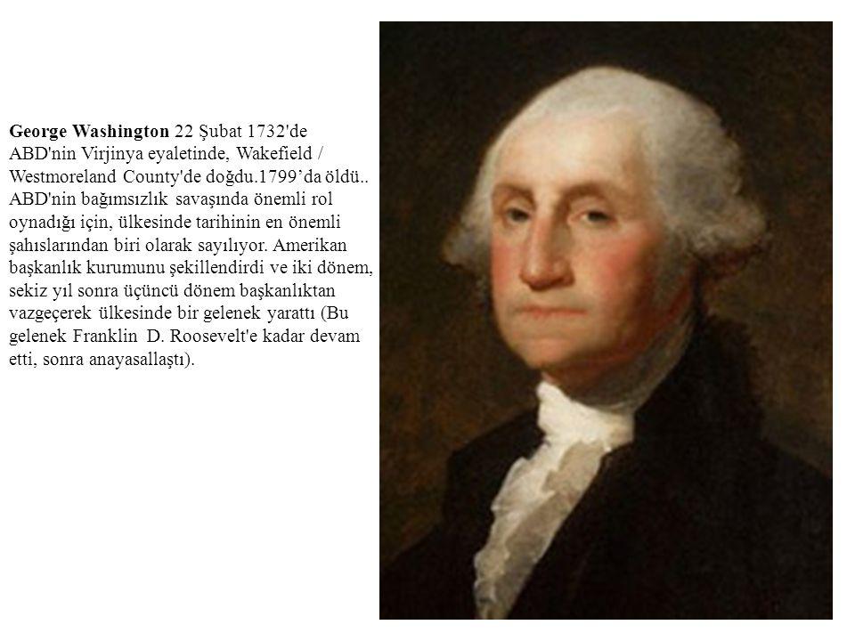 George Washington 22 Şubat 1732 de ABD nin Virjinya eyaletinde, Wakefield / Westmoreland County de doğdu.1799'da öldü..