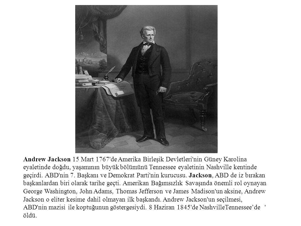 Andrew Jackson 15 Mart 1767 de Amerika Birleşik Devletleri nin Güney Karolina eyaletinde doğdu, yaşamının büyük bölümünü Tennessee eyaletinin Nashville kentinde geçirdi.
