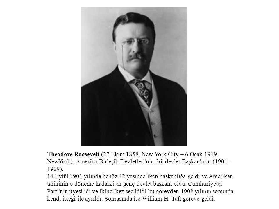 Theodore Roosevelt (27 Ekim 1858, New York City – 6 Ocak 1919, NewYork), Amerika Birleşik Devletleri nin 26. devlet Başkan ıdır. (1901 – 1909).