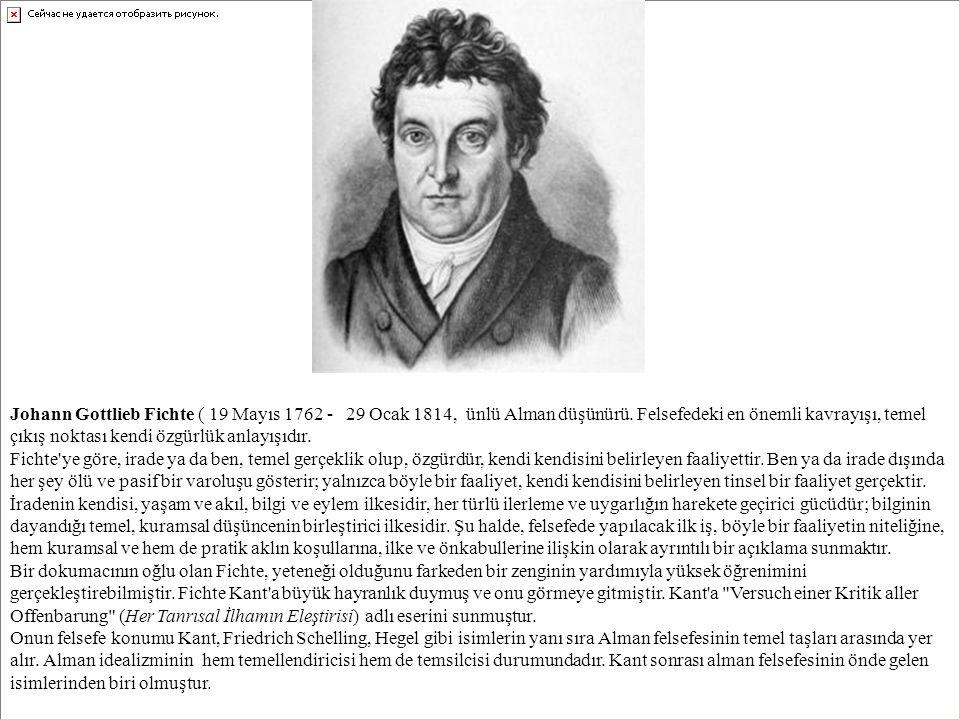 Johann Gottlieb Fichte ( 19 Mayıs 1762 - 29 Ocak 1814, ünlü Alman düşünürü. Felsefedeki en önemli kavrayışı, temel çıkış noktası kendi özgürlük anlayışıdır.