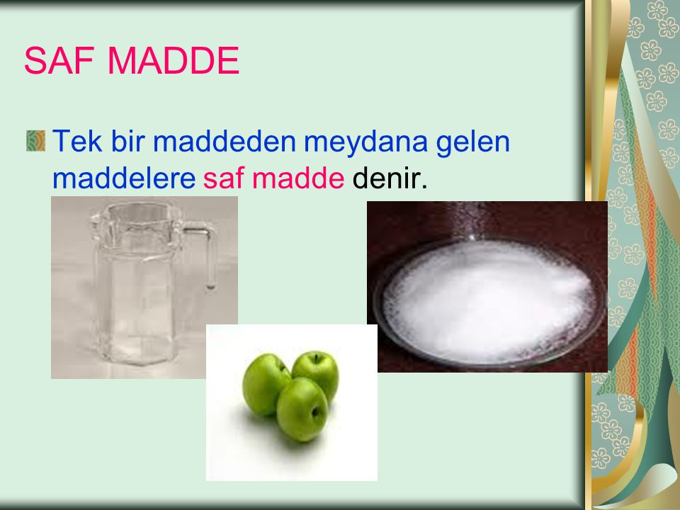 SAF MADDE Tek bir maddeden meydana gelen maddelere saf madde denir.