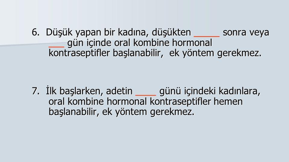 6. Düşük yapan bir kadına, düşükten _____ sonra veya ___ gün içinde oral kombine hormonal kontraseptifler başlanabilir, ek yöntem gerekmez.