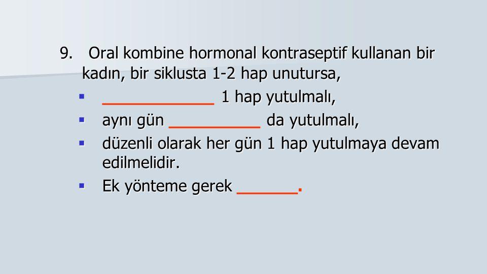 9. Oral kombine hormonal kontraseptif kullanan bir kadın, bir siklusta 1-2 hap unutursa,