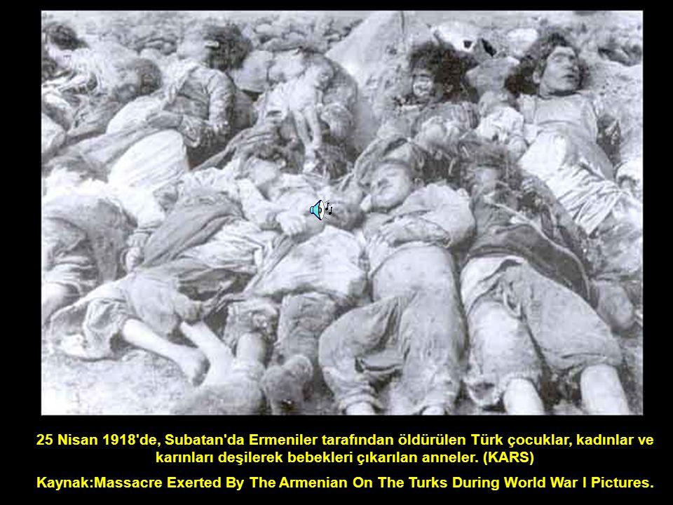 25 Nisan 1918 de, Subatan da Ermeniler tarafından öldürülen Türk çocuklar, kadınlar ve karınları deşilerek bebekleri çıkarılan anneler. (KARS)